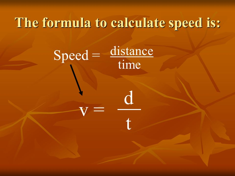 The formula to calculate speed is: Speed = distance time v = d t