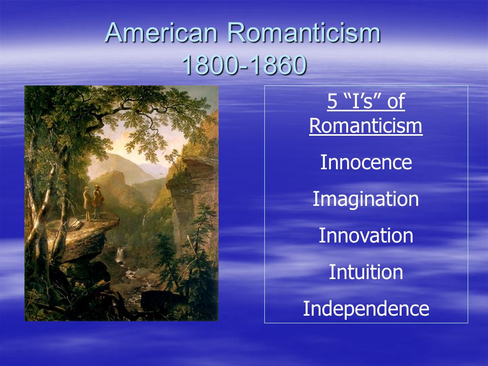 American Romanticism 1800-1860 5 Is of Romanticism Innocence Imagination Innovation Intuition Independence