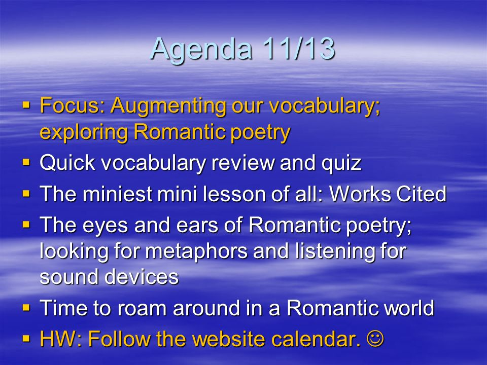 Agenda 11/13 Focus: Augmenting our vocabulary; exploring Romantic poetry Focus: Augmenting our vocabulary; exploring Romantic poetry Quick vocabulary review and quiz Quick vocabulary review and quiz The miniest mini lesson of all: Works Cited The miniest mini lesson of all: Works Cited The eyes and ears of Romantic poetry; looking for metaphors and listening for sound devices The eyes and ears of Romantic poetry; looking for metaphors and listening for sound devices Time to roam around in a Romantic world Time to roam around in a Romantic world HW: Follow the website calendar.