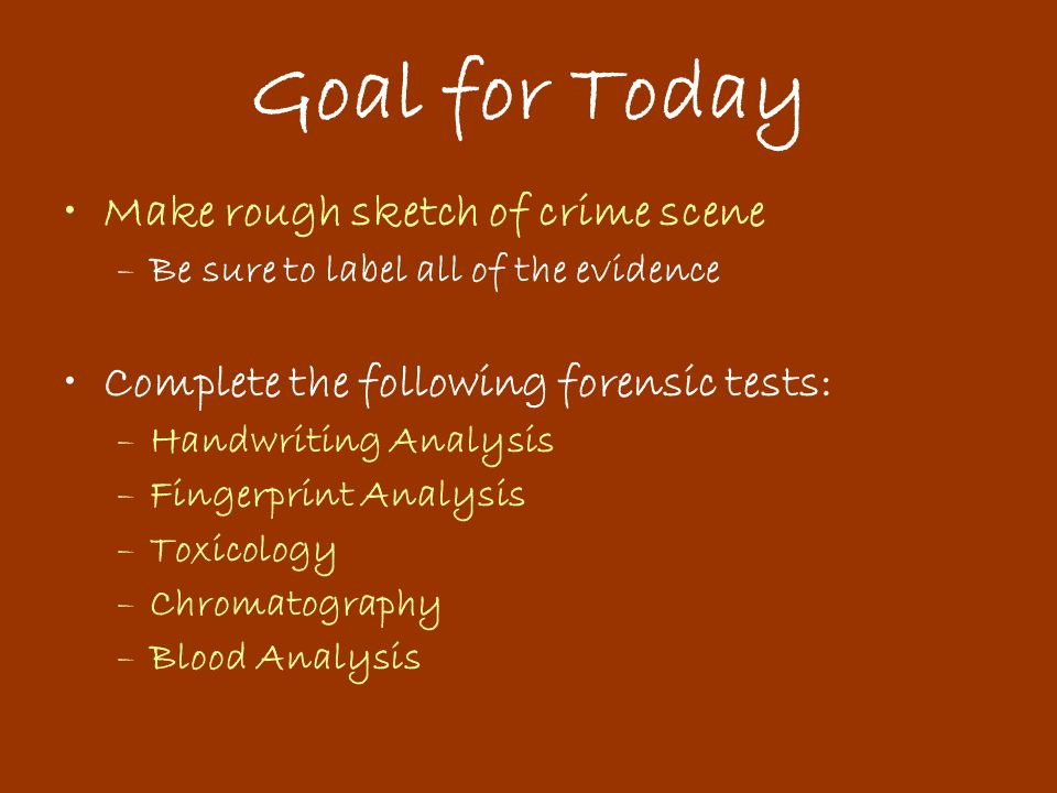 Goal for Today Make rough sketch of crime scene –Be sure to label all of the evidence Complete the following forensic tests: –Handwriting Analysis –Fingerprint Analysis –Toxicology –Chromatography –Blood Analysis