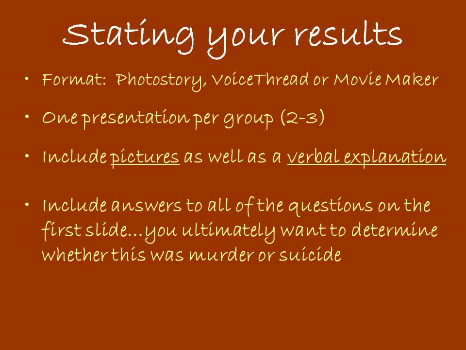 Stating your results Format: Photostory, VoiceThread or Movie Maker One presentation per group (2-3) Include pictures as well as a verbal explanation Include answers to all of the questions on the first slide…you ultimately want to determine whether this was murder or suicide
