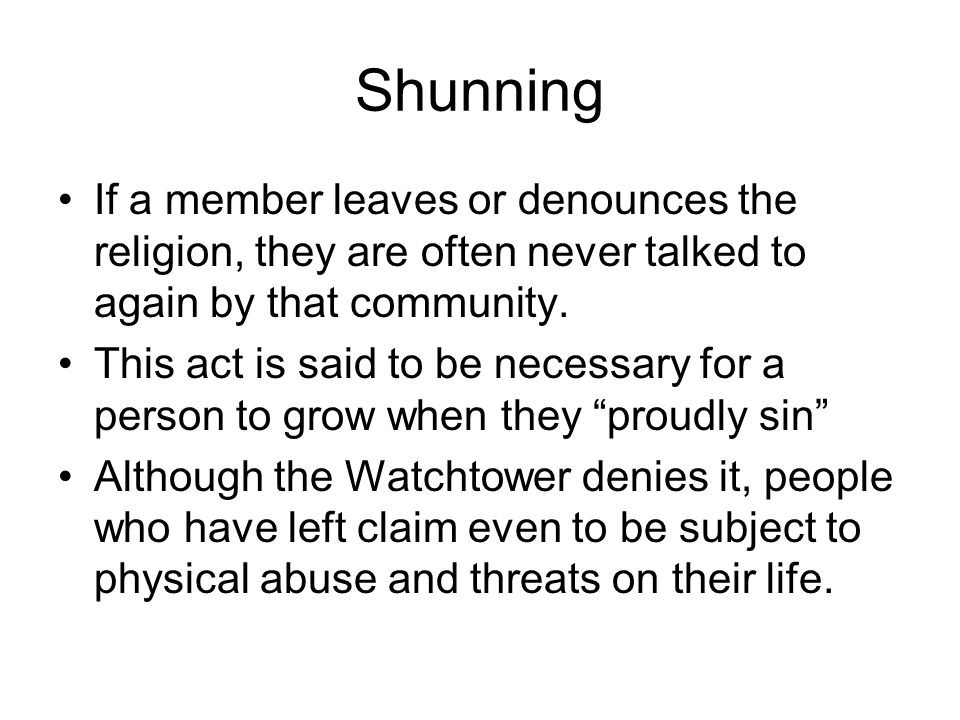 Shunning If a member leaves or denounces the religion, they are often never talked to again by that community.