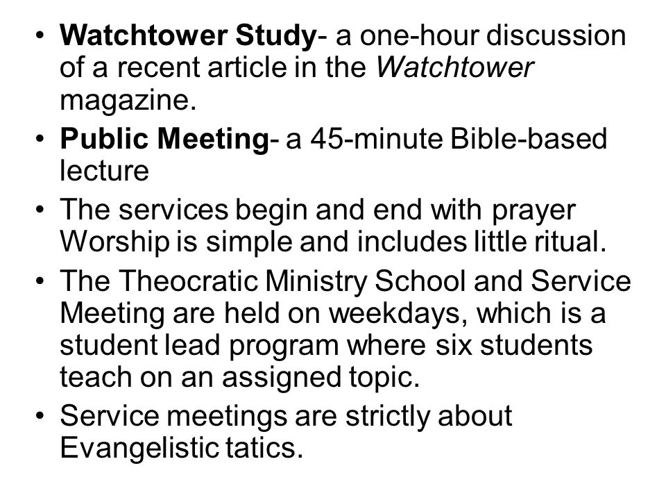 Watchtower Study- a one-hour discussion of a recent article in the Watchtower magazine.