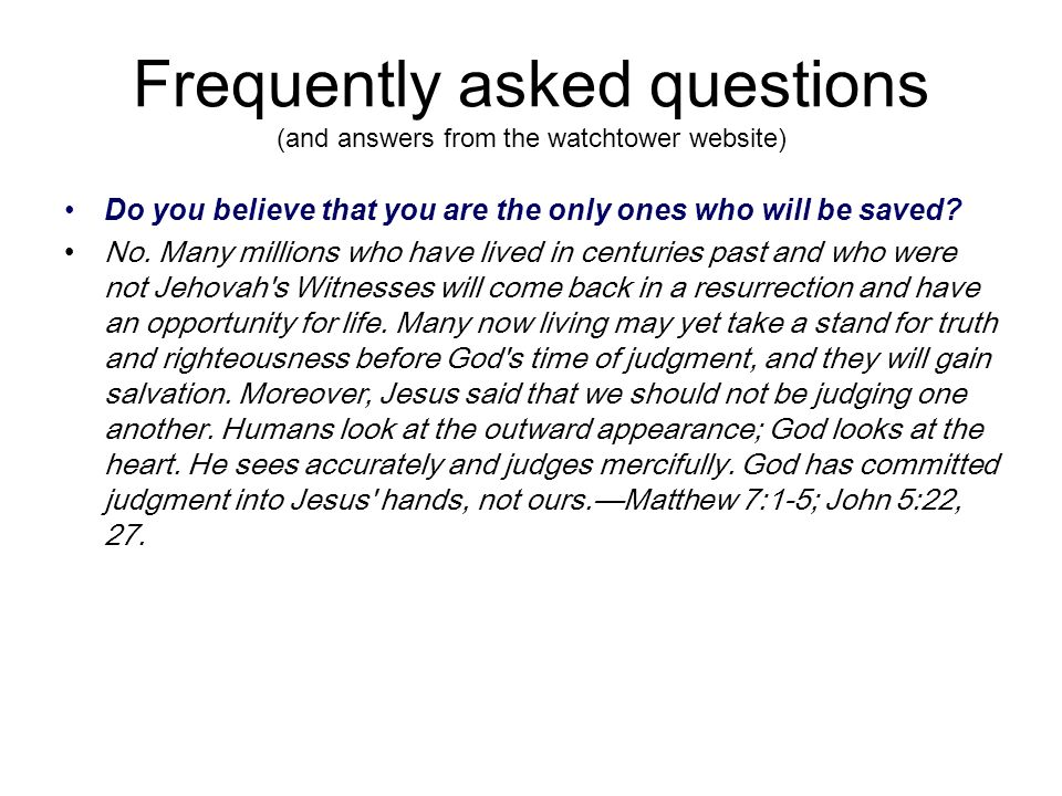 Frequently asked questions (and answers from the watchtower website) Do you believe that you are the only ones who will be saved.