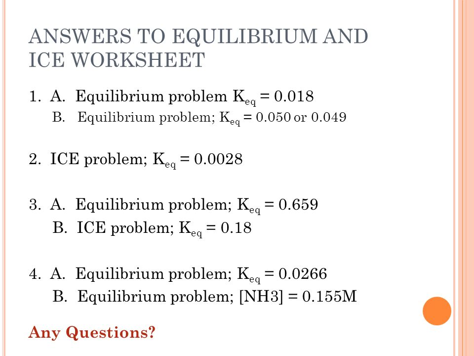 ANSWERS TO EQUILIBRIUM AND ICE WORKSHEET 1. A. Equilibrium problem K eq = 0.018 B.