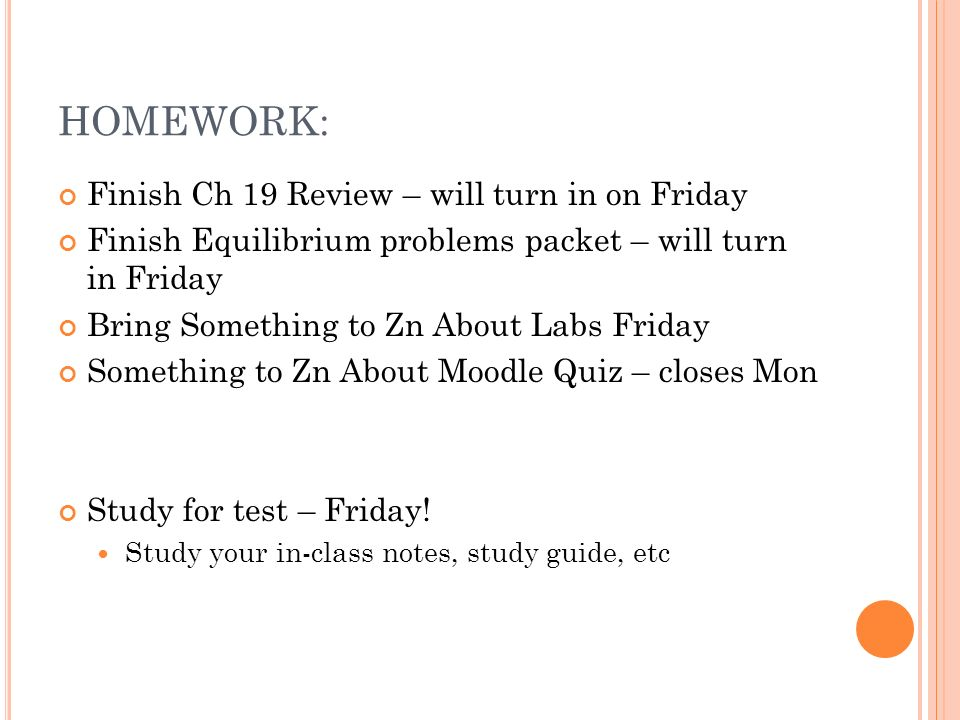 HOMEWORK: Finish Ch 19 Review – will turn in on Friday Finish Equilibrium problems packet – will turn in Friday Bring Something to Zn About Labs Friday Something to Zn About Moodle Quiz – closes Mon Study for test – Friday.