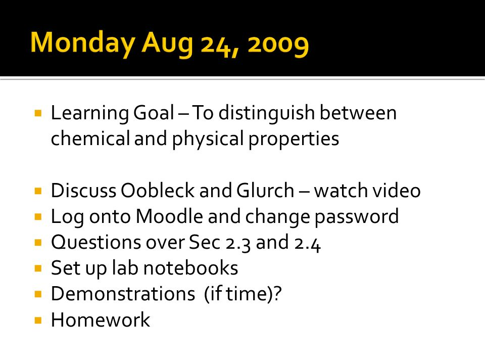 Learning Goal – To distinguish between chemical and physical properties Discuss Oobleck and Glurch – watch video Log onto Moodle and change password Questions over Sec 2.3 and 2.4 Set up lab notebooks Demonstrations (if time).