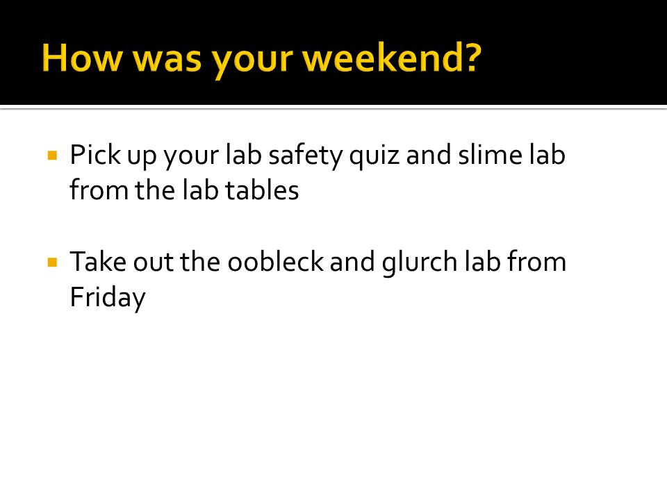 Pick up your lab safety quiz and slime lab from the lab tables Take out the oobleck and glurch lab from Friday