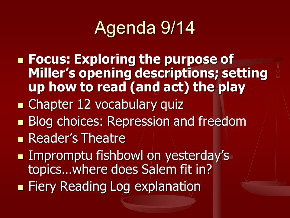 Agenda 9/14 Focus: Exploring the purpose of Millers opening descriptions; setting up how to read (and act) the play Focus: Exploring the purpose of Millers opening descriptions; setting up how to read (and act) the play Chapter 12 vocabulary quiz Chapter 12 vocabulary quiz Blog choices: Repression and freedom Blog choices: Repression and freedom Readers Theatre Readers Theatre Impromptu fishbowl on yesterdays topics…where does Salem fit in.