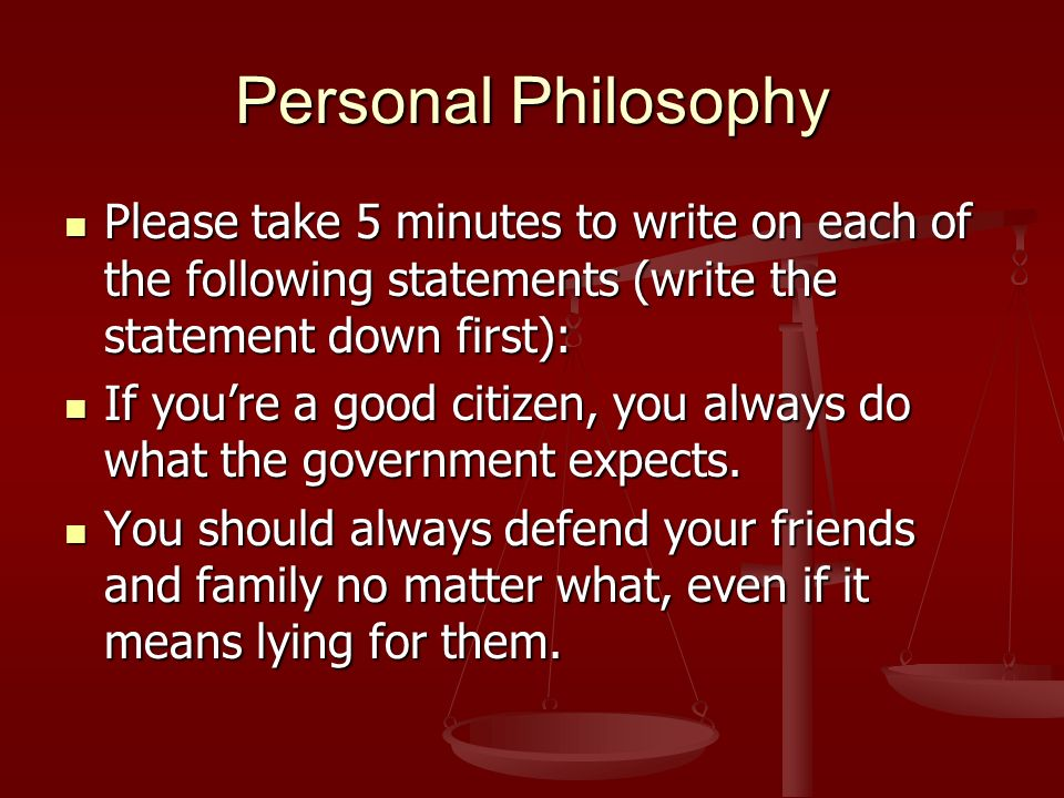 Personal Philosophy Please take 5 minutes to write on each of the following statements (write the statement down first): Please take 5 minutes to write on each of the following statements (write the statement down first): If youre a good citizen, you always do what the government expects.