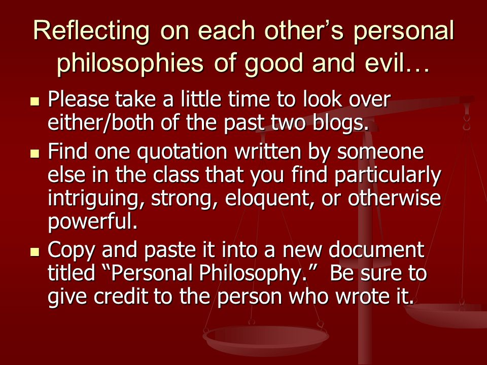Reflecting on each others personal philosophies of good and evil… Please take a little time to look over either/both of the past two blogs.