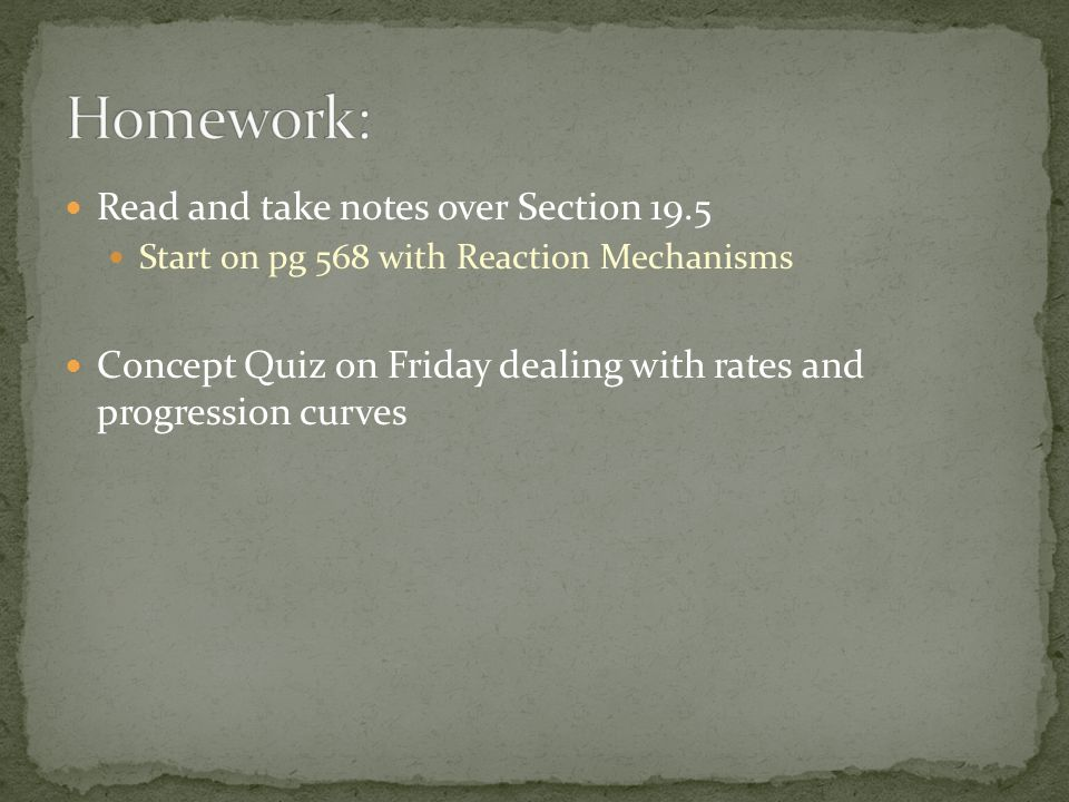 Read and take notes over Section 19.5 Start on pg 568 with Reaction Mechanisms Concept Quiz on Friday dealing with rates and progression curves