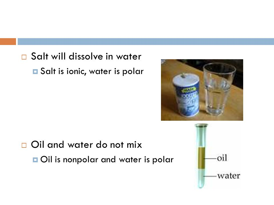 Salt will dissolve in water Salt is ionic, water is polar Oil and water do not mix Oil is nonpolar and water is polar