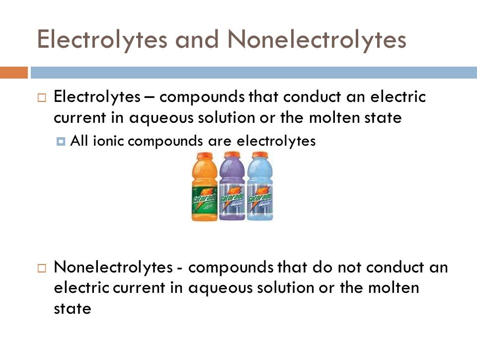Electrolytes and Nonelectrolytes Electrolytes – compounds that conduct an electric current in aqueous solution or the molten state All ionic compounds