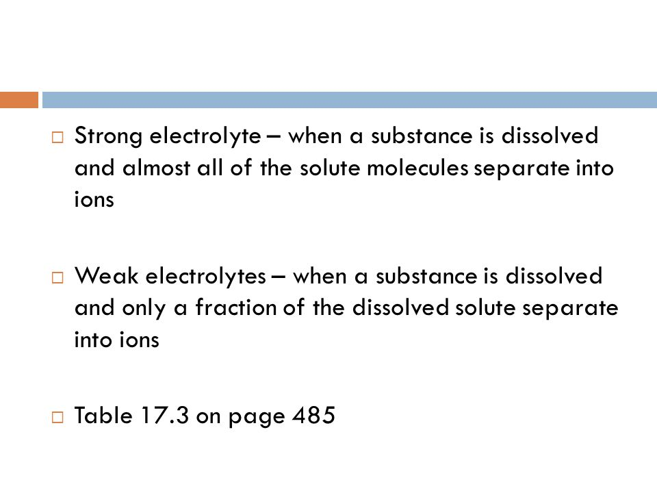 Strong electrolyte – when a substance is dissolved and almost all of the solute molecules separate into ions Weak electrolytes – when a substance is d