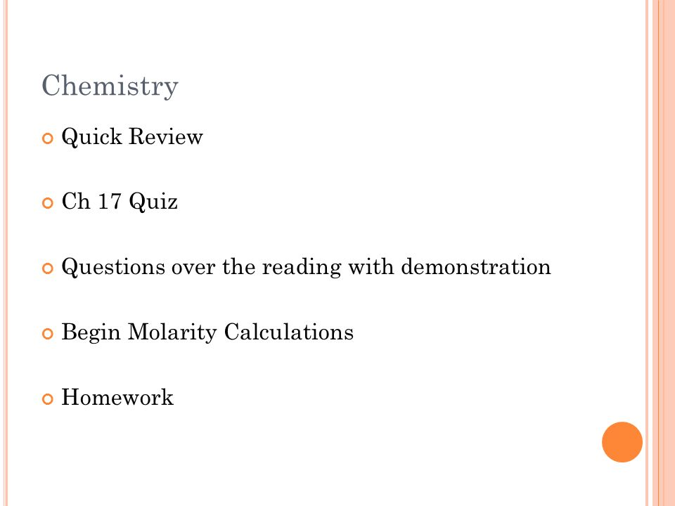 Chemistry Quick Review Ch 17 Quiz Questions over the reading with demonstration Begin Molarity Calculations Homework