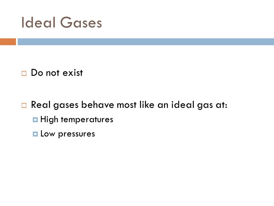 Ideal Gases Do not exist Real gases behave most like an ideal gas at: High temperatures Low pressures