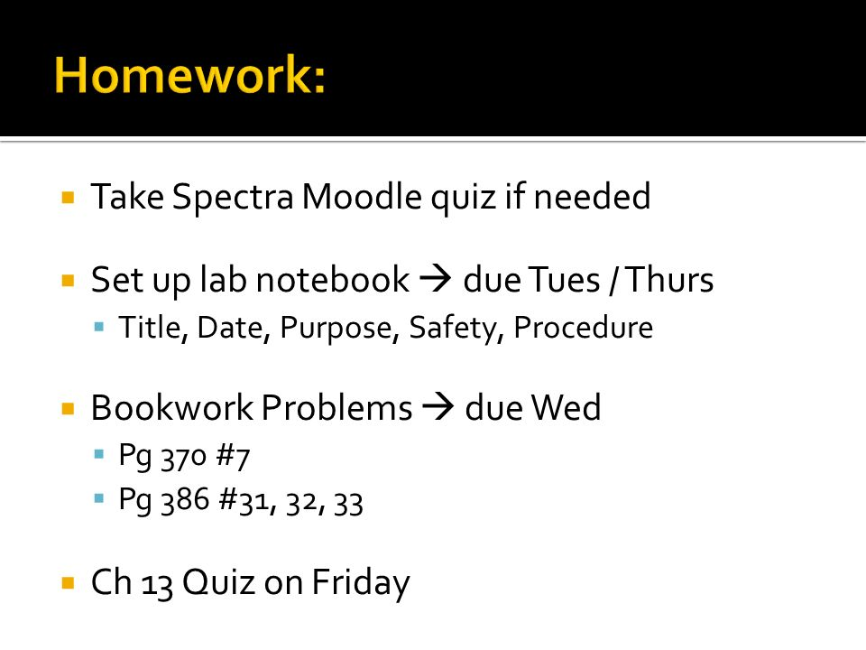Take Spectra Moodle quiz if needed Set up lab notebook due Tues / Thurs Title, Date, Purpose, Safety, Procedure Bookwork Problems due Wed Pg 370 #7 Pg 386 #31, 32, 33 Ch 13 Quiz on Friday