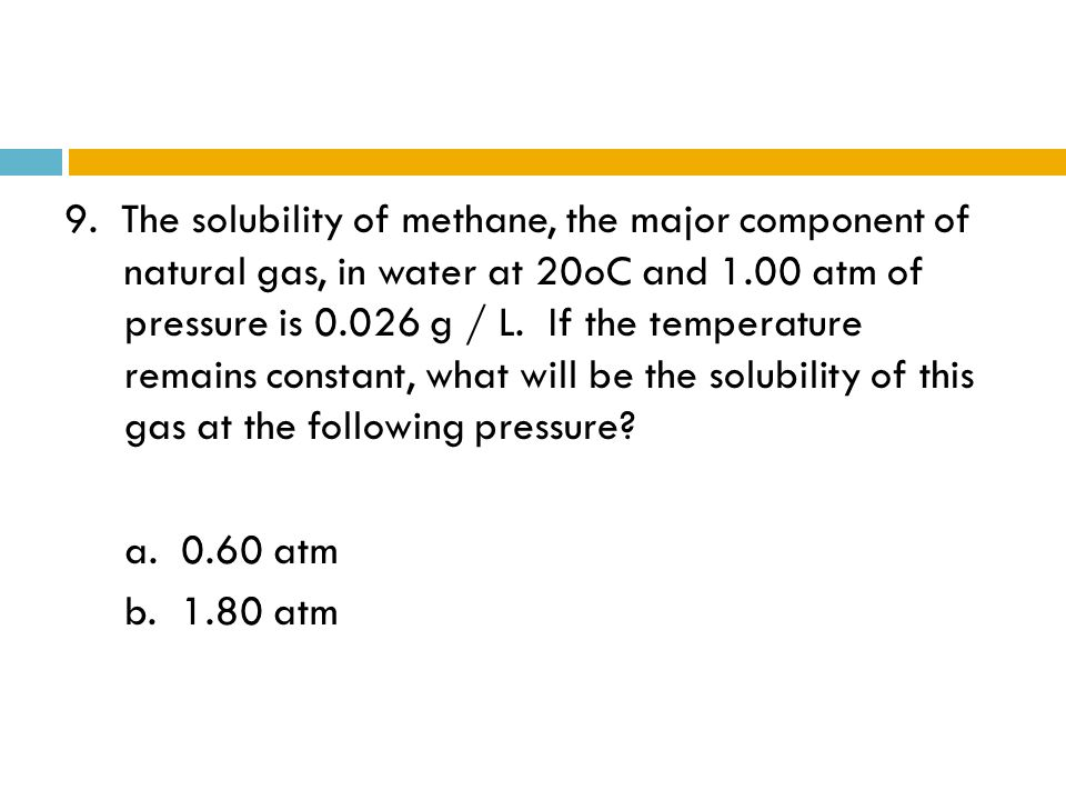 9. The solubility of methane, the major component of natural gas, in water at 20oC and 1.00 atm of pressure is 0.026 g / L. If the temperature remains