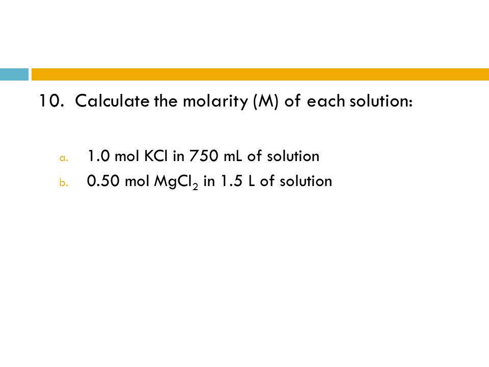 10. Calculate the molarity (M) of each solution: a. 1.0 mol KCl in 750 mL of solution b. 0.50 mol MgCl 2 in 1.5 L of solution