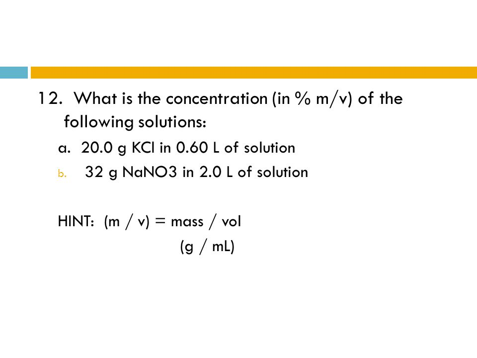 12. What is the concentration (in % m/v) of the following solutions: a. 20.0 g KCl in 0.60 L of solution b. 32 g NaNO3 in 2.0 L of solution HINT: (m /