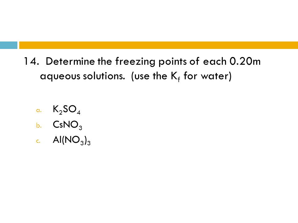 14. Determine the freezing points of each 0.20m aqueous solutions. (use the K f for water) a. K 2 SO 4 b. CsNO 3 c. Al(NO 3 ) 3