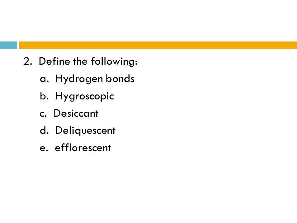 2. Define the following: a. Hydrogen bonds b. Hygroscopic c. Desiccant d. Deliquescent e. efflorescent