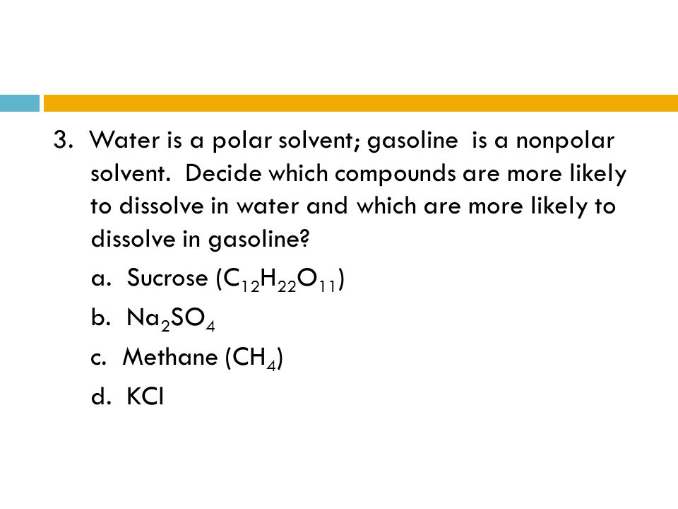 3. Water is a polar solvent; gasoline is a nonpolar solvent. Decide which compounds are more likely to dissolve in water and which are more likely to
