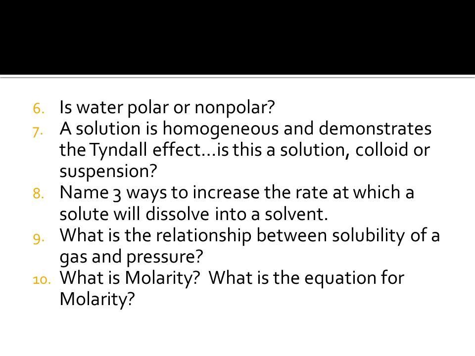 6. Is water polar or nonpolar? 7. A solution is homogeneous and demonstrates the Tyndall effect…is this a solution, colloid or suspension? 8. Name 3 w