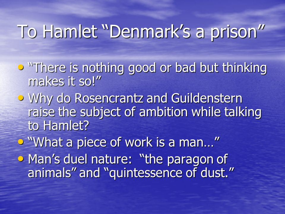 To Hamlet Denmarks a prison There is nothing good or bad but thinking makes it so.