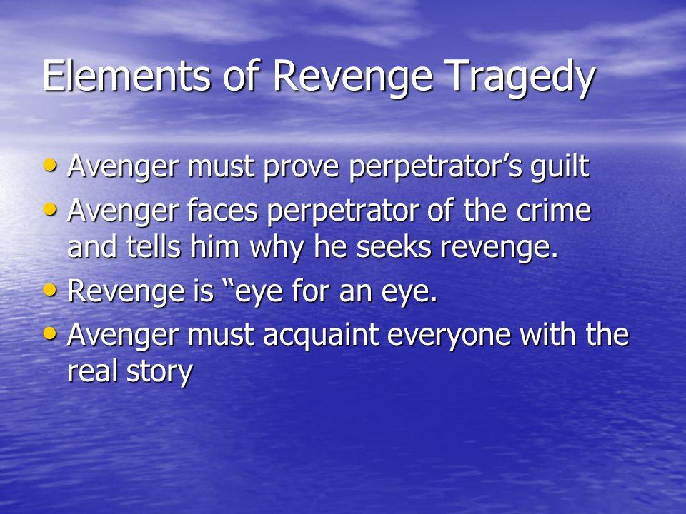 Elements of Revenge Tragedy Avenger must prove perpetrators guilt Avenger must prove perpetrators guilt Avenger faces perpetrator of the crime and tells him why he seeks revenge.