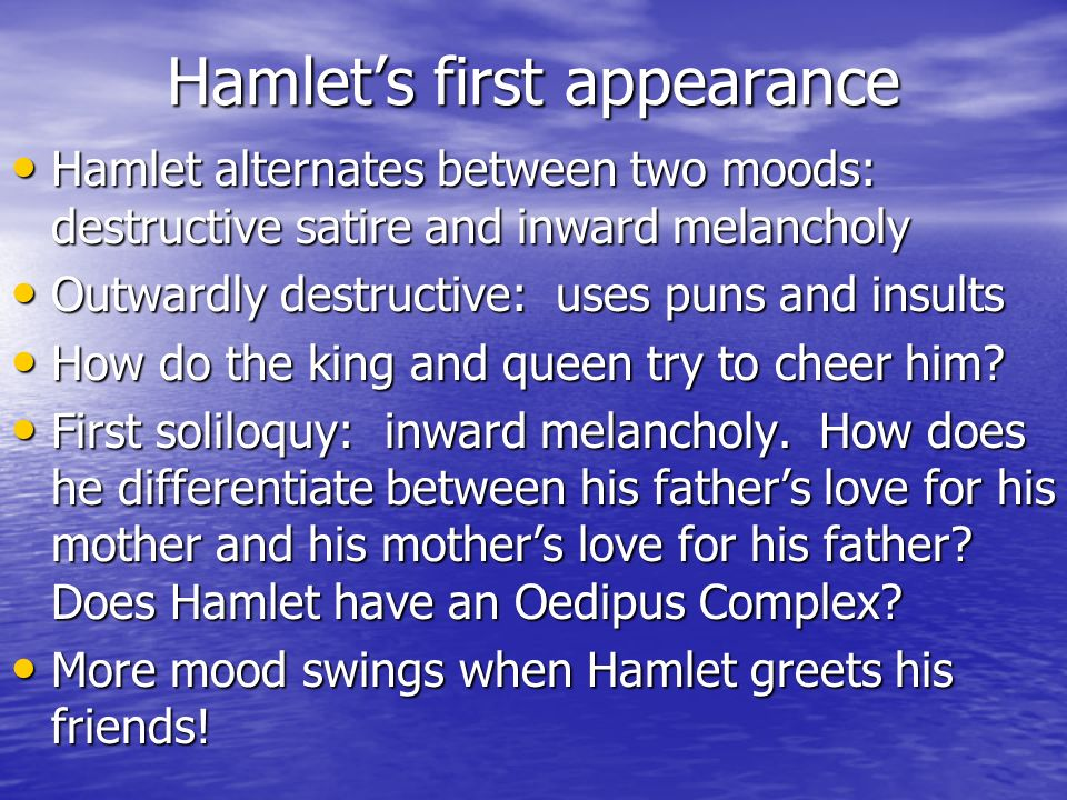 Hamlets first appearance Hamlet alternates between two moods: destructive satire and inward melancholy Hamlet alternates between two moods: destructive satire and inward melancholy Outwardly destructive: uses puns and insults Outwardly destructive: uses puns and insults How do the king and queen try to cheer him.