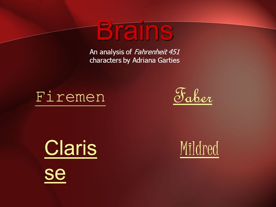 Brains Claris se Mildred Firemen Faber An analysis of Fahrenheit 451 characters by Adriana Garties