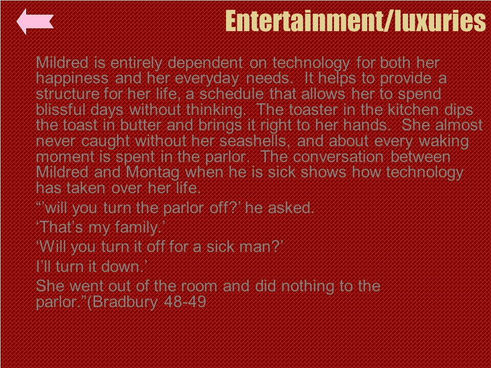 Entertainment/luxuries Mildred is entirely dependent on technology for both her happiness and her everyday needs. It helps to provide a structure for