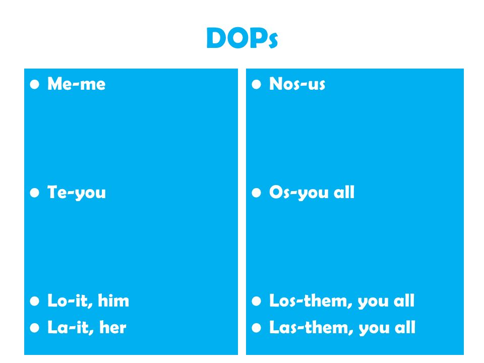 DOPs Me-me Te-you Lo-it, him La-it, her Nos-us Os-you all Los-them, you all Las-them, you all