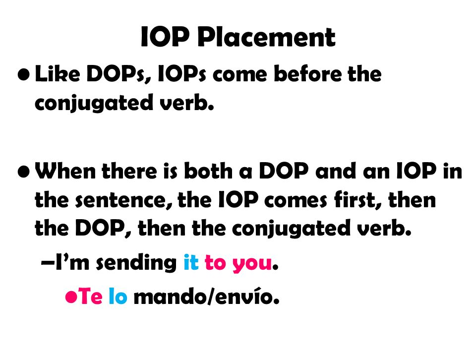 IOP Placement Like DOPs, IOPs come before the conjugated verb.