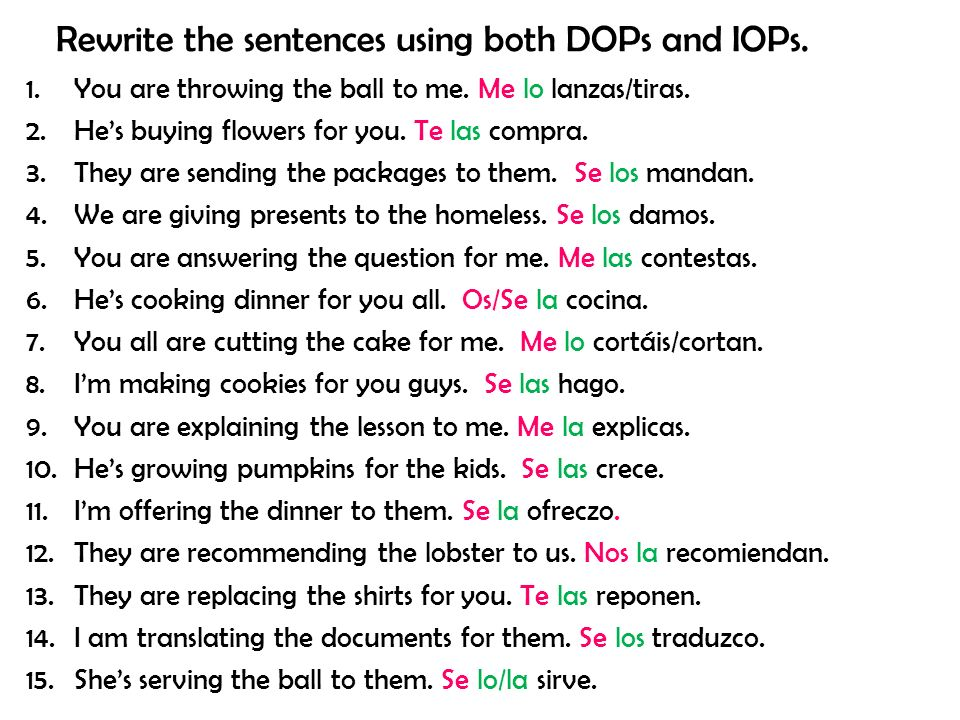 Rewrite the sentences using both DOPs and IOPs. 1.You are throwing the ball to me.