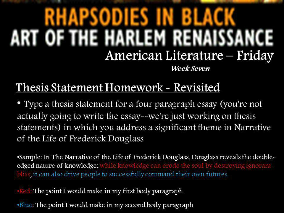 American Literature – Friday Week Seven Thesis Statement Homework - Revisited Type a thesis statement for a four paragraph essay (you re not actually going to write the essay--we re just working on thesis statements) in which you address a significant theme in Narrative of the Life of Frederick Douglass Sample: In The Narrative of the Life of Frederick Douglass, Douglass reveals the double- edged nature of knowledge; while knowledge can erode the soul by destroying ignorant bliss, it can also drive people to successfully command their own futures.