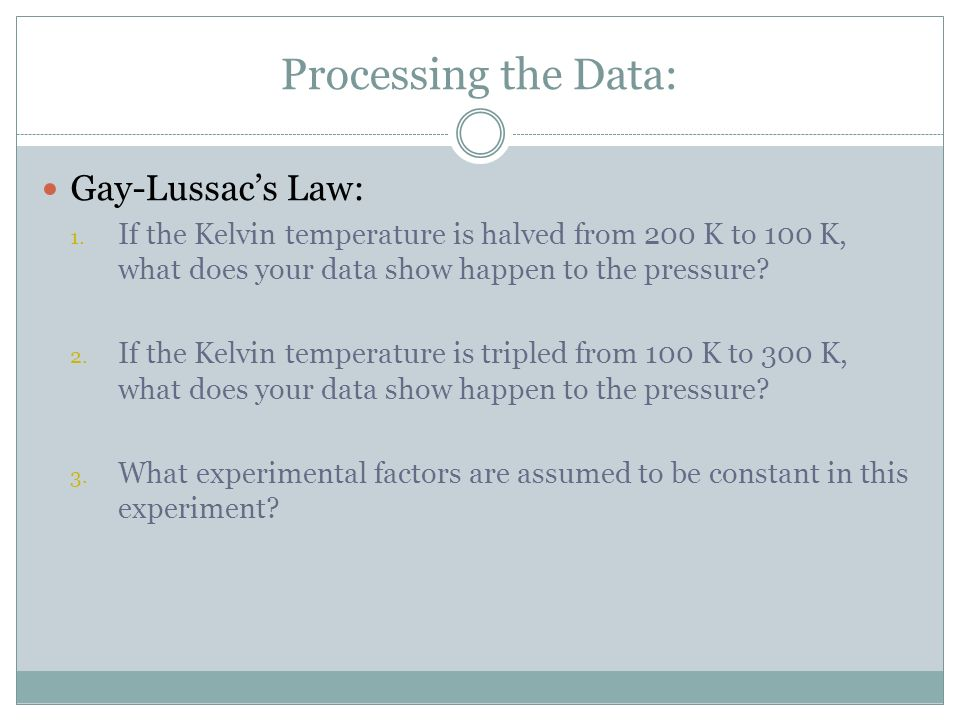 Processing the Data: Gay-Lussacs Law: 1. If the Kelvin temperature is halved from 200 K to 100 K, what does your data show happen to the pressure? 2.