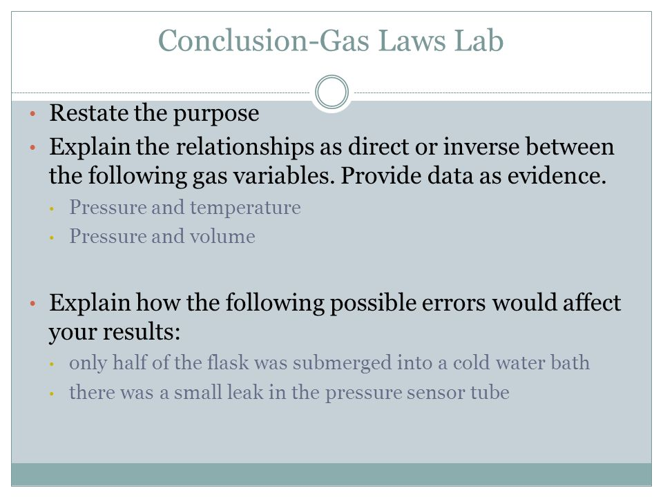 Conclusion-Gas Laws Lab Restate the purpose Explain the relationships as direct or inverse between the following gas variables. Provide data as eviden