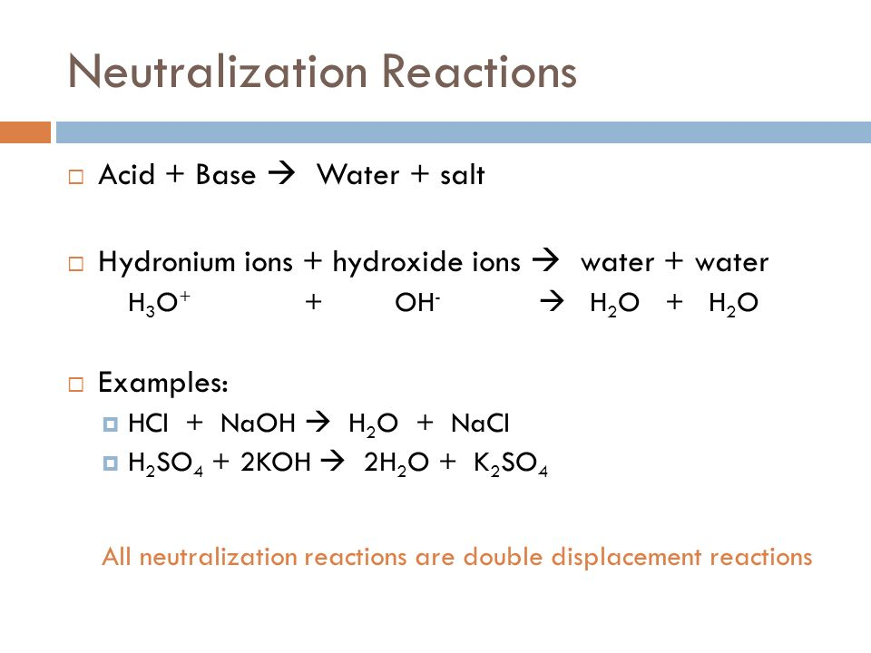 Neutralization Reactions Acid + Base Water + salt Hydronium ions + hydroxide ions water + water H 3 O + + OH - H 2 O + H 2 O Examples: HCl + NaOH H 2