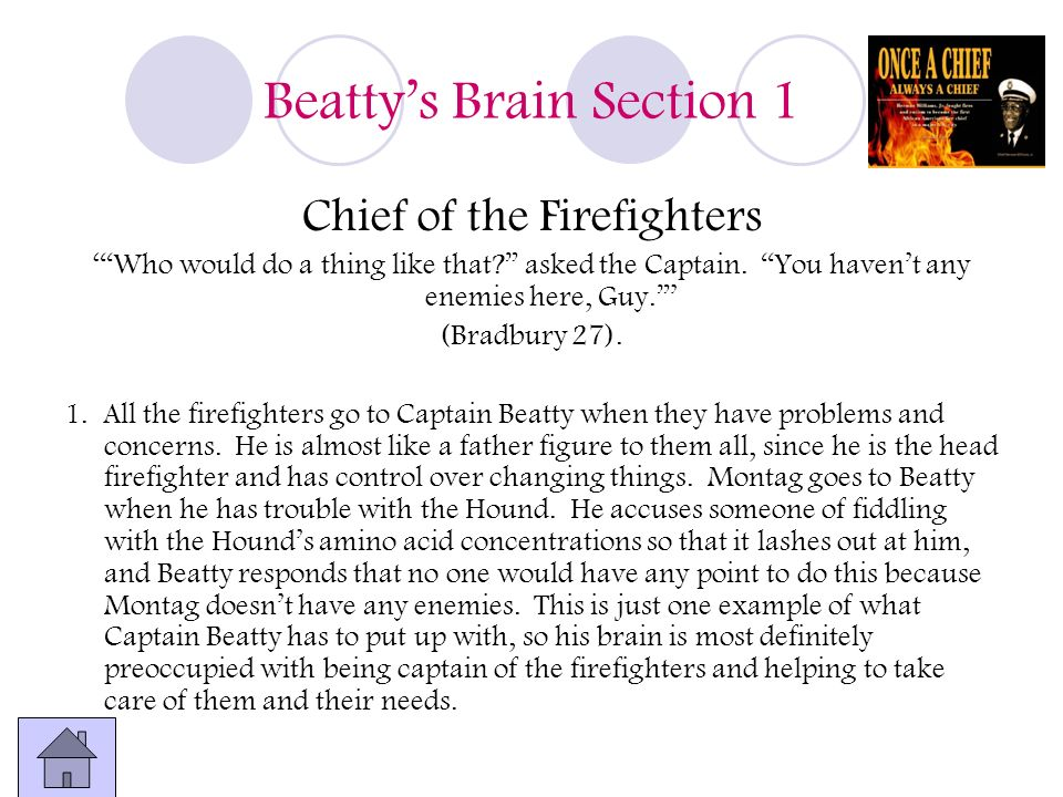 Beattys Brain Section 1 Chief of the Firefighters Who would do a thing like that? asked the Captain. You havent any enemies here, Guy. (Bradbury 27).