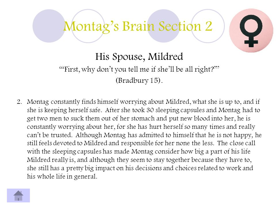Montags Brain Section 2 His Spouse, Mildred First, why dont you tell me if shell be all right? (Bradbury 15). 2. Montag constantly finds himself worry