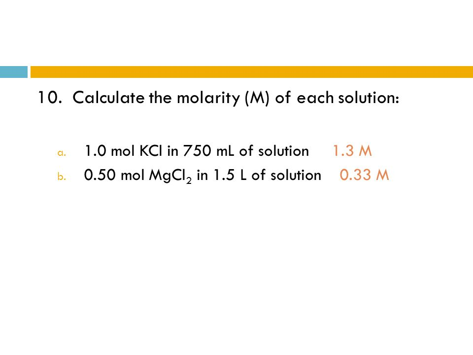 10. Calculate the molarity (M) of each solution: a. 1.0 mol KCl in 750 mL of solution 1.3 M b. 0.50 mol MgCl 2 in 1.5 L of solution 0.33 M