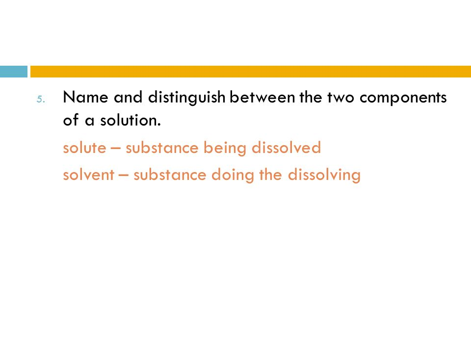 5. Name and distinguish between the two components of a solution. solute – substance being dissolved solvent – substance doing the dissolving