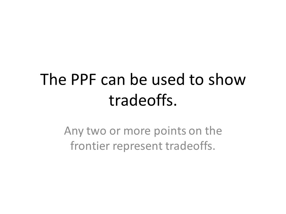 The PPF can be used to show tradeoffs. Any two or more points on the frontier represent tradeoffs.
