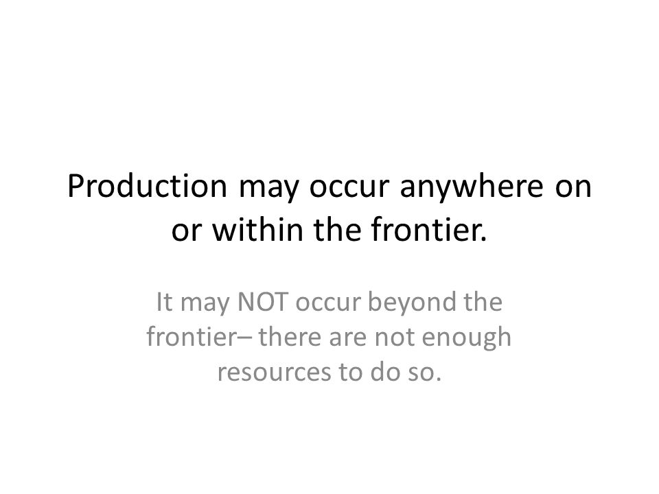 Production may occur anywhere on or within the frontier. It may NOT occur beyond the frontier– there are not enough resources to do so.