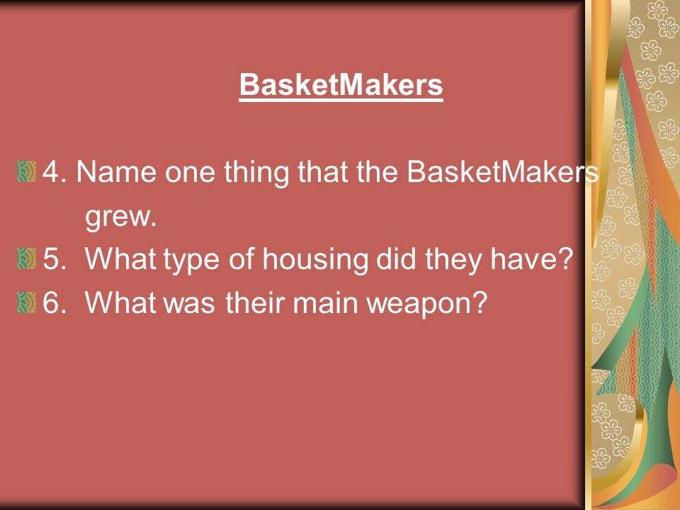 BasketMakers 4. Name one thing that the BasketMakers grew. 5. What type of housing did they have? 6. What was their main weapon?