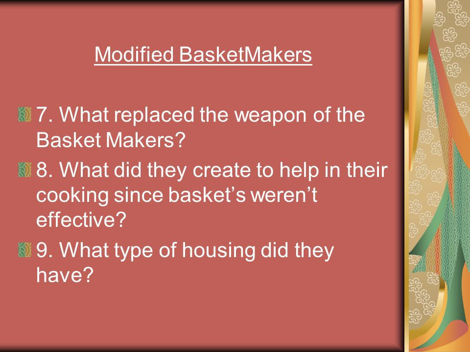 Modified BasketMakers 7. What replaced the weapon of the Basket Makers? 8. What did they create to help in their cooking since baskets werent effectiv