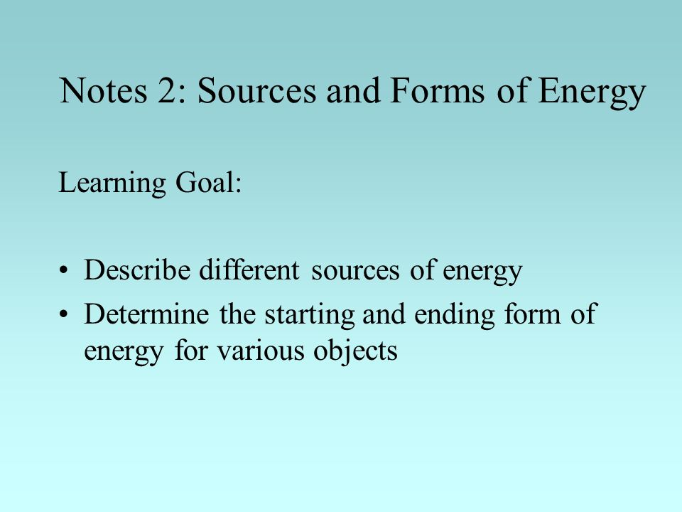 Notes 2: Sources and Forms of Energy Learning Goal: Describe different sources of energy Determine the starting and ending form of energy for various